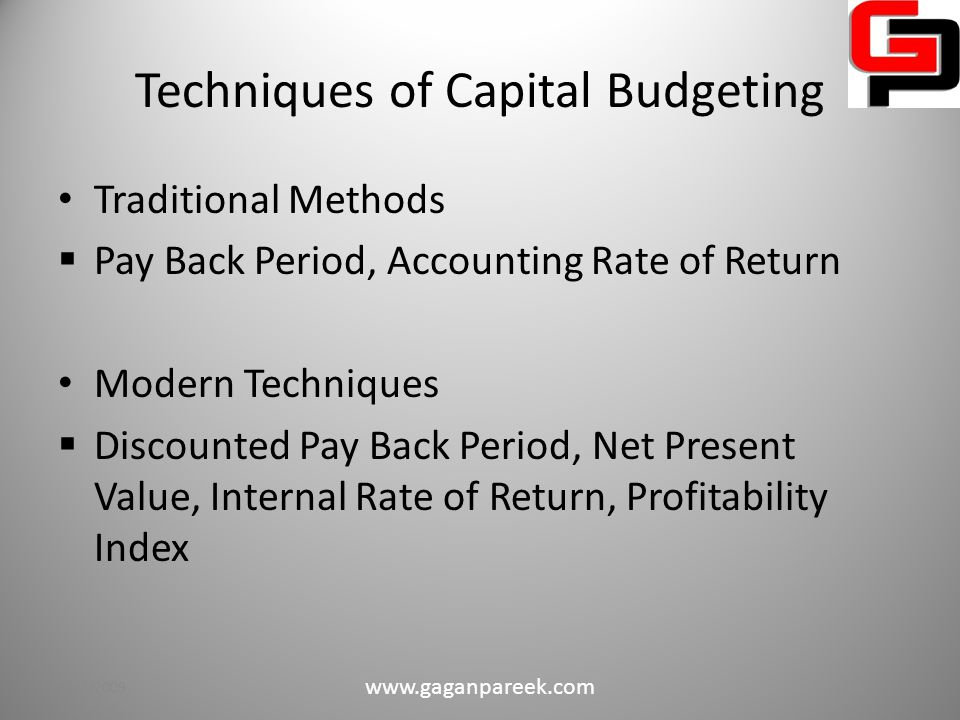 Techniques of Capital Budgeting Traditional Methods  Pay Back Period, Accounting Rate of Return Modern Techniques  Discounted Pay Back Period, Net Present Value, Internal Rate of Return, Profitability Index 10/2/2009 www.gaganpareek.com