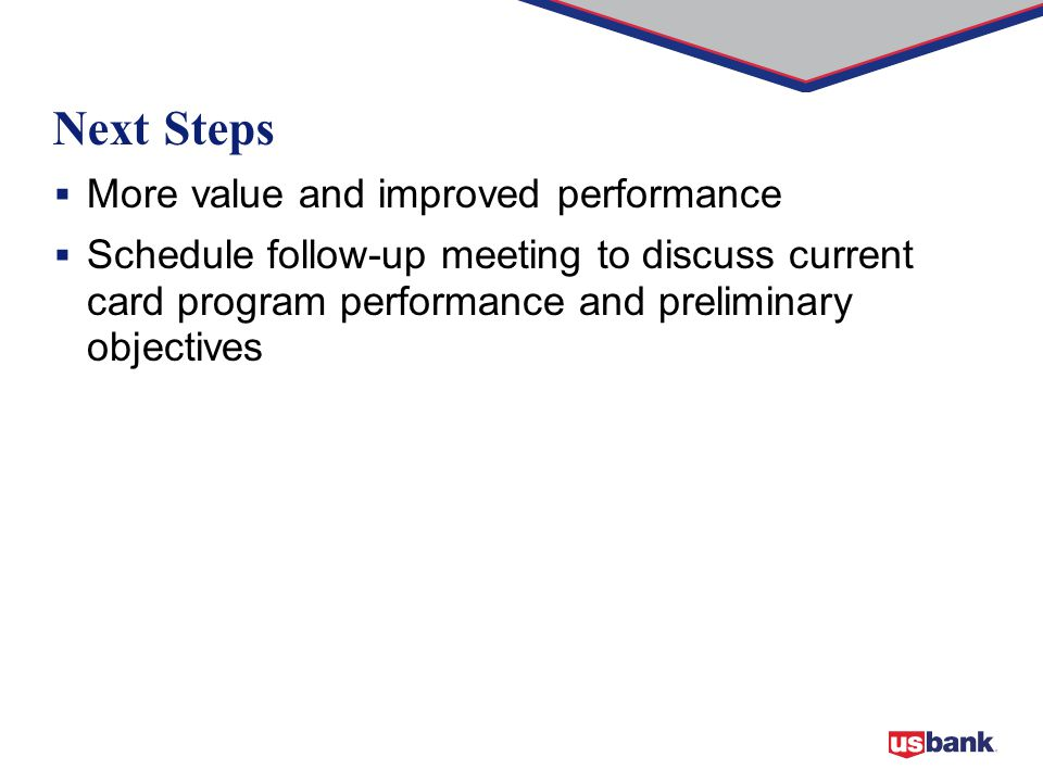  More value and improved performance  Schedule follow-up meeting to discuss current card program performance and preliminary objectives Next Steps