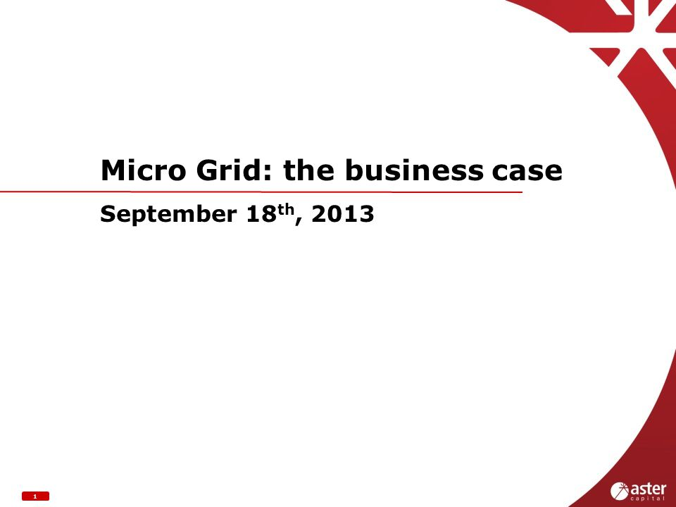 1 Micro Grid: the business case September 18 th, 2013