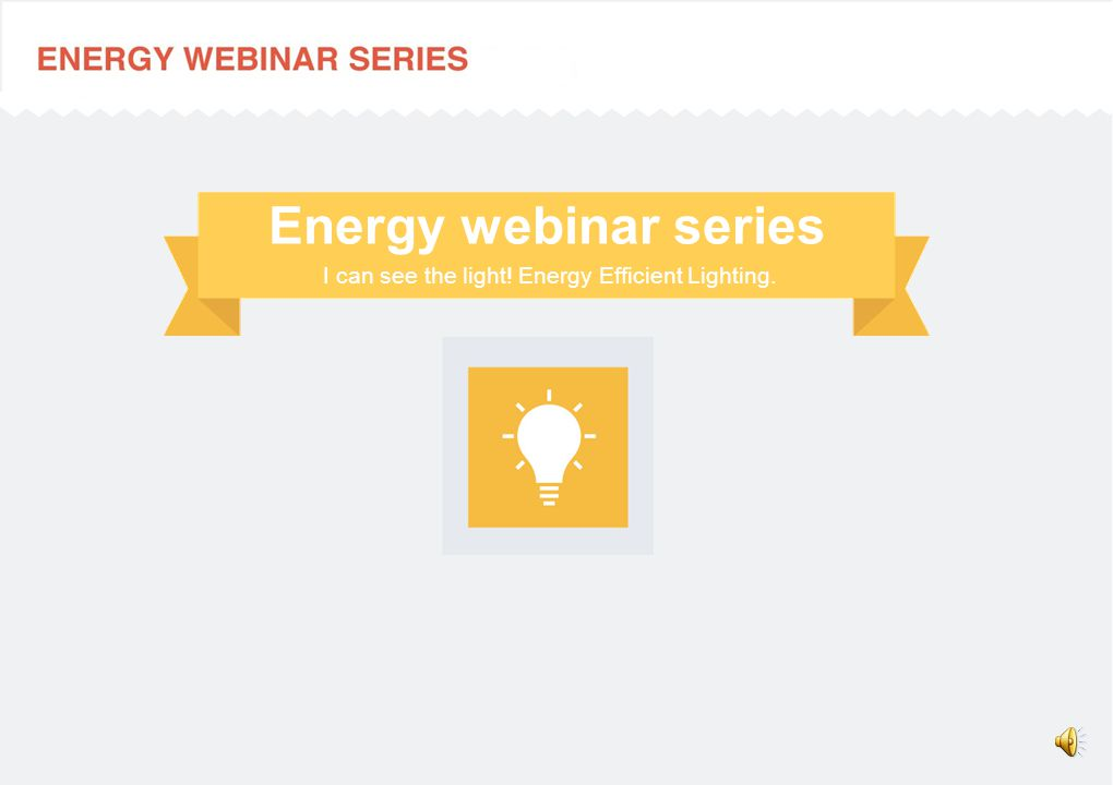 I can see the light! Energy Efficient Lighting. Energy webinar series