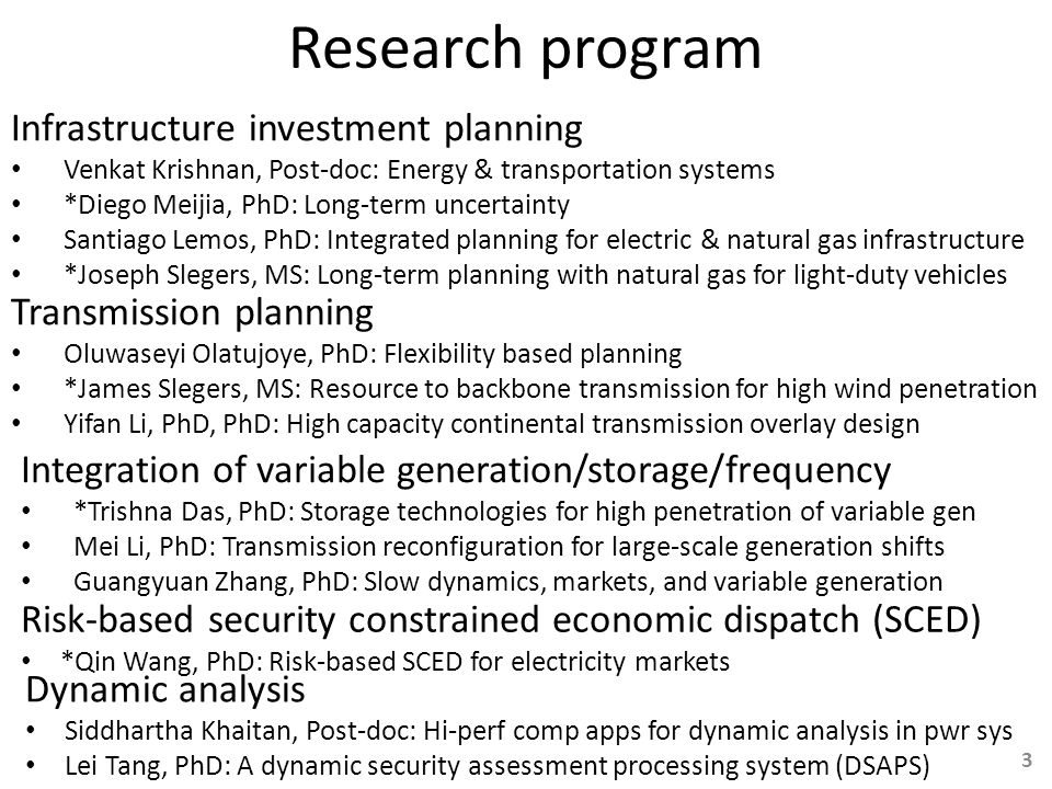 Research program Infrastructure investment planning Venkat Krishnan, Post-doc: Energy & transportation systems *Diego Meijia, PhD: Long-term uncertainty Santiago Lemos, PhD: Integrated planning for electric & natural gas infrastructure *Joseph Slegers, MS: Long-term planning with natural gas for light-duty vehicles Risk-based security constrained economic dispatch (SCED) *Qin Wang, PhD: Risk-based SCED for electricity markets Integration of variable generation/storage/frequency *Trishna Das, PhD: Storage technologies for high penetration of variable gen Mei Li, PhD: Transmission reconfiguration for large-scale generation shifts Guangyuan Zhang, PhD: Slow dynamics, markets, and variable generation Dynamic analysis Siddhartha Khaitan, Post-doc: Hi-perf comp apps for dynamic analysis in pwr sys Lei Tang, PhD: A dynamic security assessment processing system (DSAPS) Transmission planning Oluwaseyi Olatujoye, PhD: Flexibility based planning *James Slegers, MS: Resource to backbone transmission for high wind penetration Yifan Li, PhD, PhD: High capacity continental transmission overlay design 3