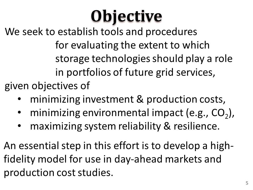 Objective We seek to establish tools and procedures for evaluating the extent to which storage technologies should play a role in portfolios of future grid services, given objectives of minimizing investment & production costs, minimizing environmental impact (e.g., CO 2 ), maximizing system reliability & resilience.