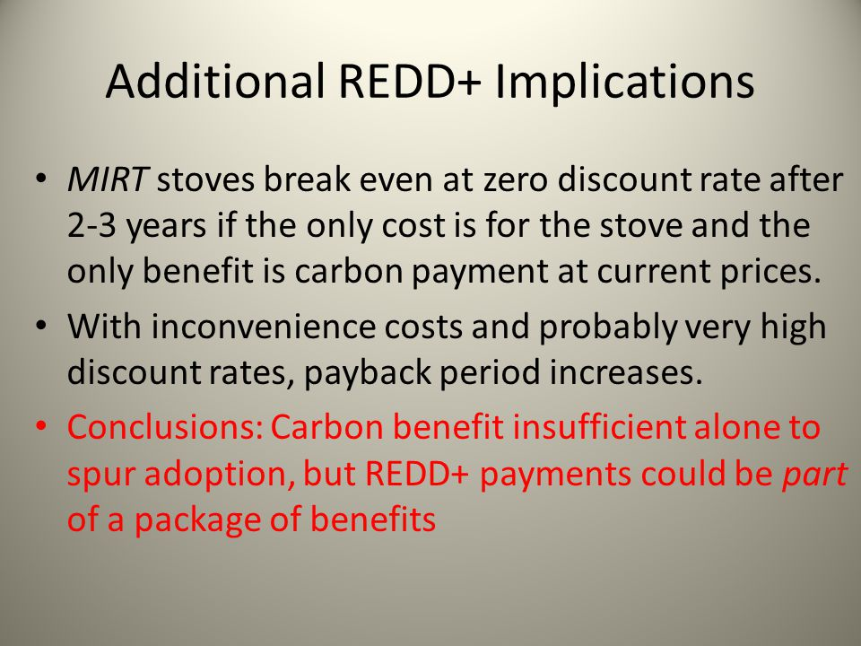 Additional REDD+ Implications MIRT stoves break even at zero discount rate after 2-3 years if the only cost is for the stove and the only benefit is c