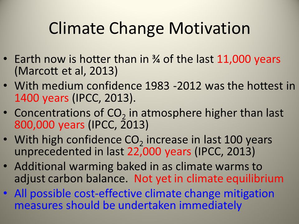 Climate Change Motivation Earth now is hotter than in ¾ of the last 11,000 years (Marcott et al, 2013) With medium confidence 1983 -2012 was the hottest in 1400 years (IPCC, 2013).