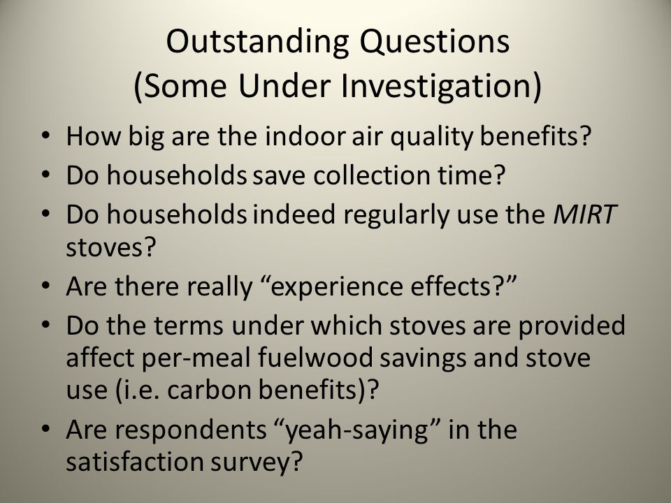 Outstanding Questions (Some Under Investigation) How big are the indoor air quality benefits? Do households save collection time? Do households indeed