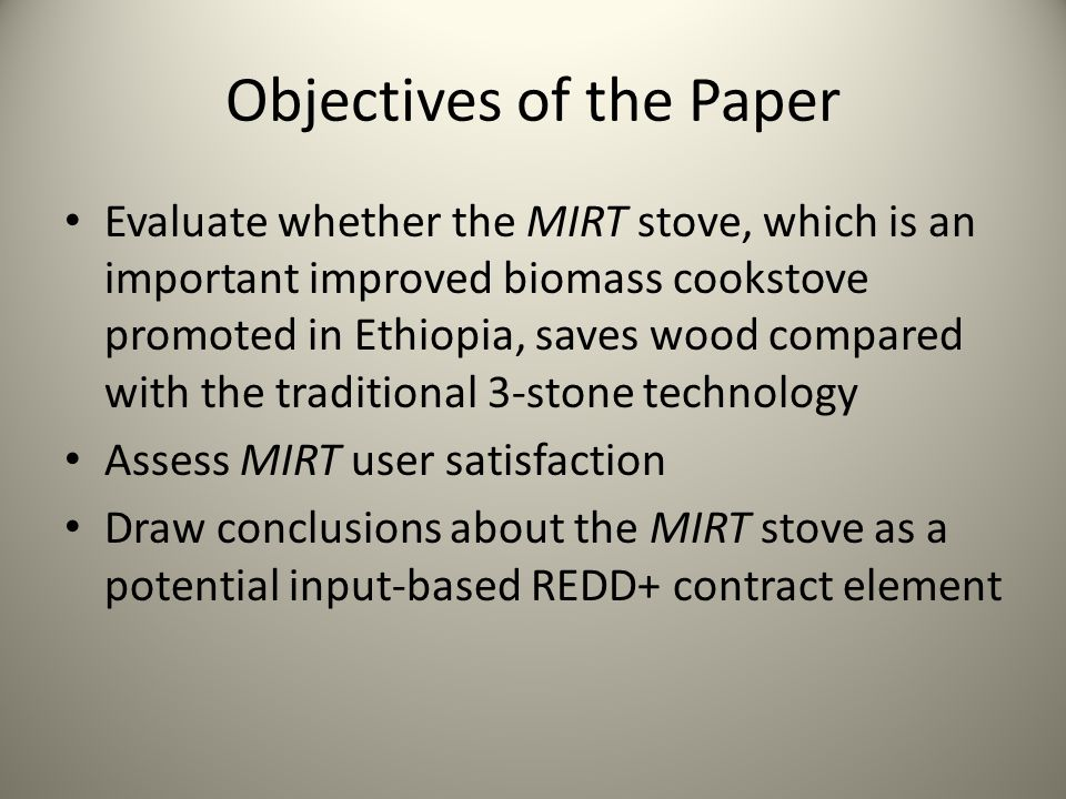 Objectives of the Paper Evaluate whether the MIRT stove, which is an important improved biomass cookstove promoted in Ethiopia, saves wood compared wi