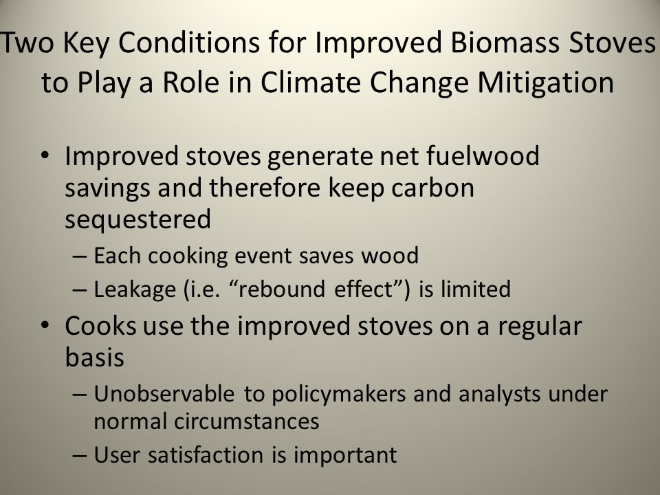 Two Key Conditions for Improved Biomass Stoves to Play a Role in Climate Change Mitigation Improved stoves generate net fuelwood savings and therefore keep carbon sequestered – Each cooking event saves wood – Leakage (i.e.