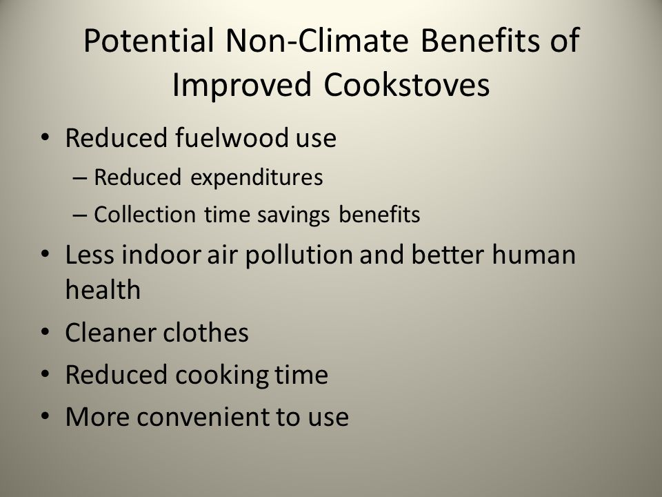 Potential Non-Climate Benefits of Improved Cookstoves Reduced fuelwood use – Reduced expenditures – Collection time savings benefits Less indoor air pollution and better human health Cleaner clothes Reduced cooking time More convenient to use