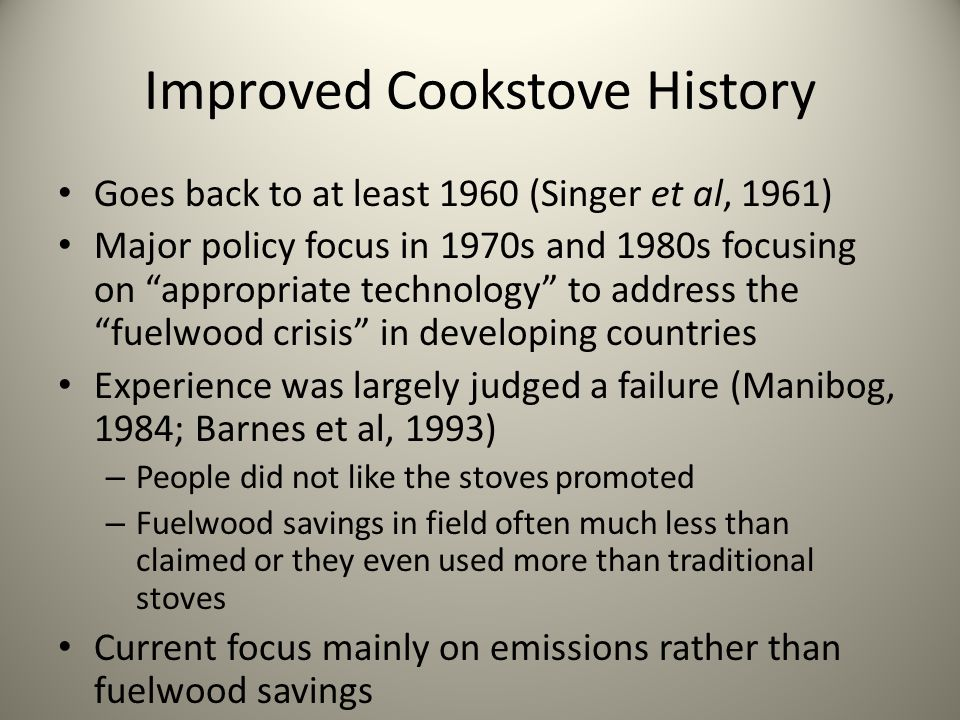 Improved Cookstove History Goes back to at least 1960 (Singer et al, 1961) Major policy focus in 1970s and 1980s focusing on appropriate technology to address the fuelwood crisis in developing countries Experience was largely judged a failure (Manibog, 1984; Barnes et al, 1993) – People did not like the stoves promoted – Fuelwood savings in field often much less than claimed or they even used more than traditional stoves Current focus mainly on emissions rather than fuelwood savings