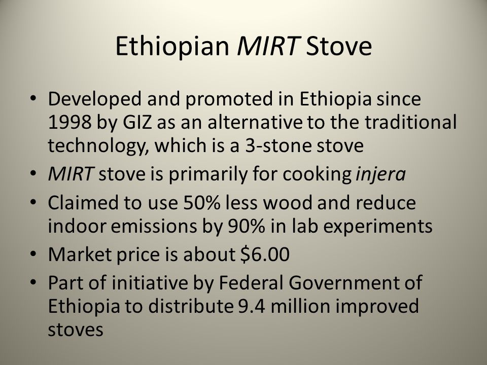 Ethiopian MIRT Stove Developed and promoted in Ethiopia since 1998 by GIZ as an alternative to the traditional technology, which is a 3-stone stove MIRT stove is primarily for cooking injera Claimed to use 50% less wood and reduce indoor emissions by 90% in lab experiments Market price is about $6.00 Part of initiative by Federal Government of Ethiopia to distribute 9.4 million improved stoves