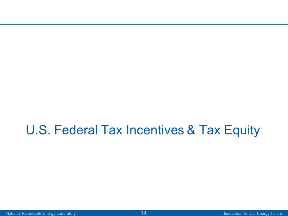 U.S. Federal Tax Incentives & Tax Equity National Renewable Energy Laboratory Innovation for Our Energy Future 14