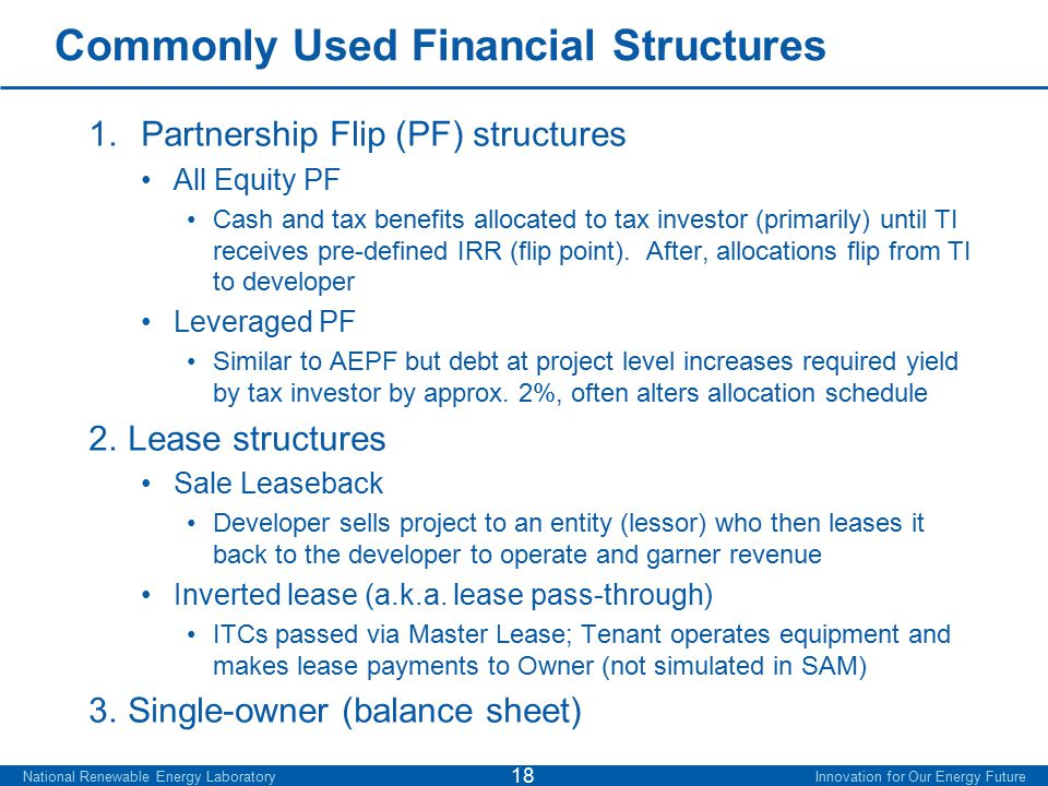 Commonly Used Financial Structures 1.Partnership Flip (PF) structures All Equity PF Cash and tax benefits allocated to tax investor (primarily) until