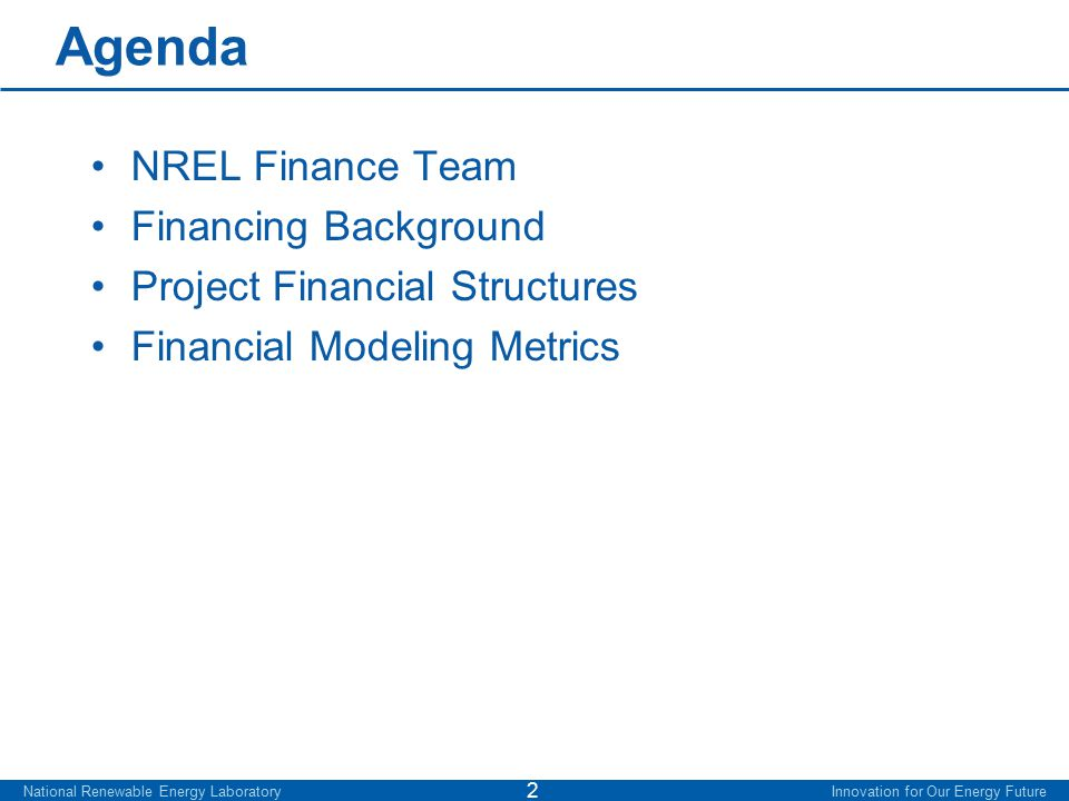 Agenda NREL Finance Team Financing Background Project Financial Structures Financial Modeling Metrics National Renewable Energy Laboratory Innovation for Our Energy Future 2