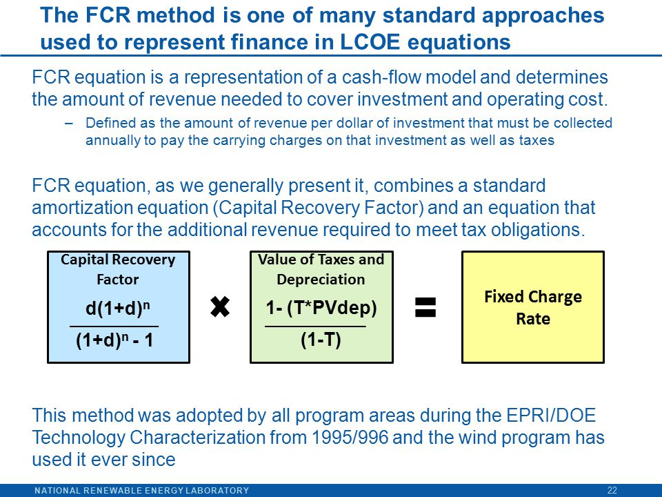 NATIONAL RENEWABLE ENERGY LABORATORY The FCR method is one of many standard approaches used to represent finance in LCOE equations 22 FCR equation is a representation of a cash-flow model and determines the amount of revenue needed to cover investment and operating cost.