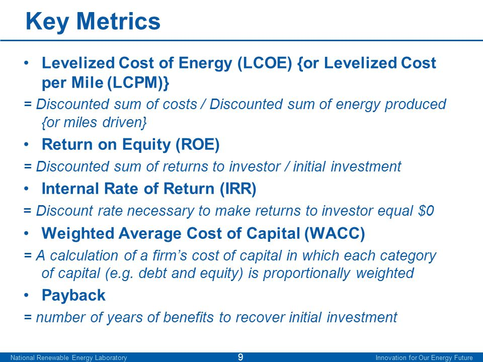 Key Metrics Levelized Cost of Energy (LCOE) {or Levelized Cost per Mile (LCPM)} = Discounted sum of costs / Discounted sum of energy produced {or miles driven} Return on Equity (ROE) = Discounted sum of returns to investor / initial investment Internal Rate of Return (IRR) = Discount rate necessary to make returns to investor equal $0 Weighted Average Cost of Capital (WACC) = A calculation of a firm's cost of capital in which each category of capital (e.g.