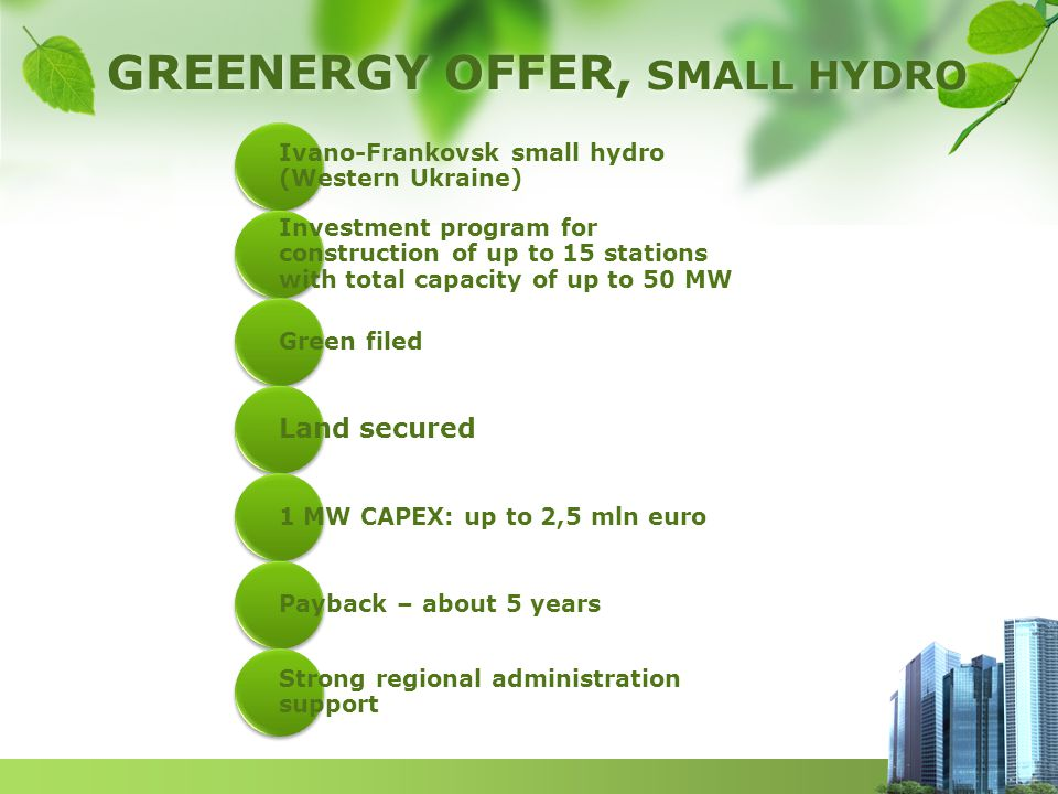 GREENERGY OFFER, SMALL HYDRO Ivano-Frankovsk small hydro (Western Ukraine) Investment program for construction of up to 15 stations with total capacity of up to 50 MW Green filed Land secured 1 MW CAPEX: up to 2,5 mln euro Payback – about 5 years Strong regional administration support