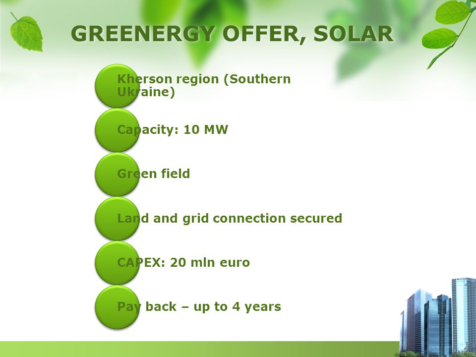 GREENERGY OFFER, SOLAR Kherson region (Southern Ukraine) Capacity: 10 MW Green field Land and grid connection secured CAPEX: 20 mln euro Pay back – up