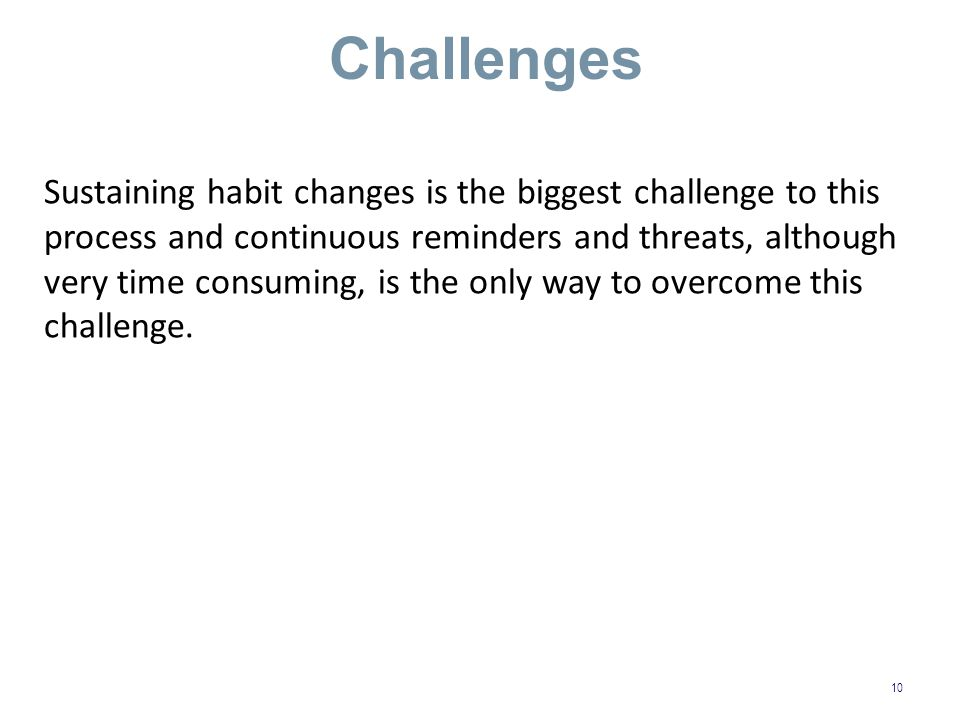 Challenges 10 Sustaining habit changes is the biggest challenge to this process and continuous reminders and threats, although very time consuming, is the only way to overcome this challenge.