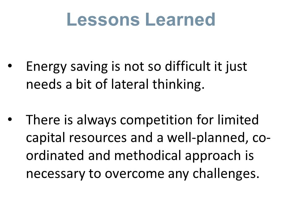 Lessons Learned Energy saving is not so difficult it just needs a bit of lateral thinking.