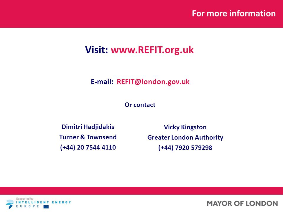 E-mail: REFIT@london.gov.uk Or contact Dimitri Hadjidakis Turner & Townsend (+44) 20 7544 4110 Vicky Kingston Greater London Authority (+44) 7920 579298 For more information Visit: www.REFIT.org.uk