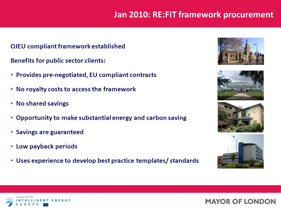 Jan 2010: RE:FIT framework procurement OJEU compliant framework established Benefits for public sector clients: Provides pre-negotiated, EU compliant contracts No royalty costs to access the framework No shared savings Opportunity to make substantial energy and carbon saving Savings are guaranteed Low payback periods Uses experience to develop best practice templates/ standards