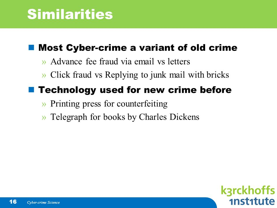 Cyber-crime Science 16 Similarities Most Cyber-crime a variant of old crime »Advance fee fraud via email vs letters »Click fraud vs Replying to junk m