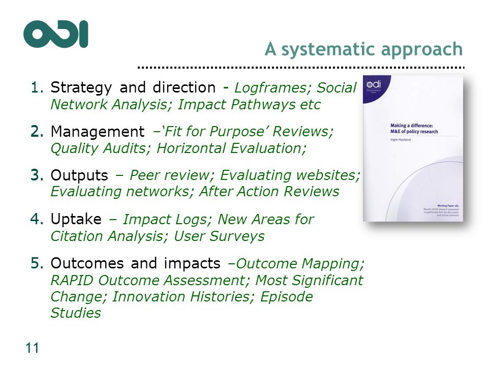 1.Strategy and direction - Logframes; Social Network Analysis; Impact Pathways etc 2.Management –'Fit for Purpose' Reviews; Quality Audits; Horizontal Evaluation; 3.Outputs – Peer review; Evaluating websites; Evaluating networks; After Action Reviews 4.Uptake – Impact Logs; New Areas for Citation Analysis; User Surveys 5.Outcomes and impacts –Outcome Mapping; RAPID Outcome Assessment; Most Significant Change; Innovation Histories; Episode Studies A systematic approach 1.Strategy and direction 2.Management 3.Outputs 4.Uptake 5.Outcomes and impacts 11