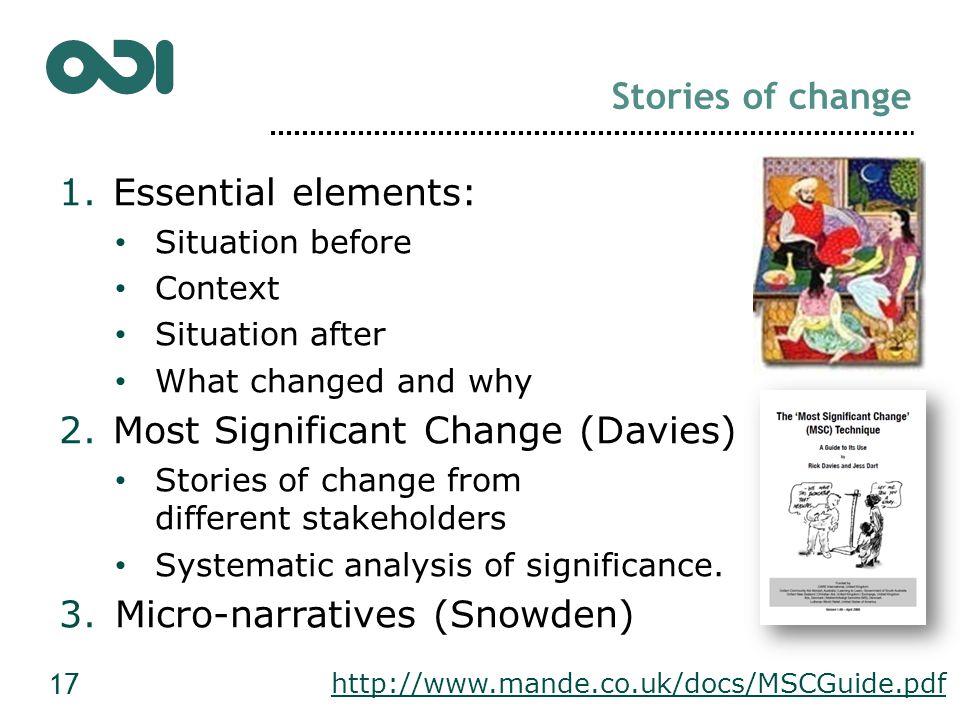 Stories of change 1.Essential elements: Situation before Context Situation after What changed and why 2.Most Significant Change (Davies) Stories of change from different stakeholders Systematic analysis of significance.