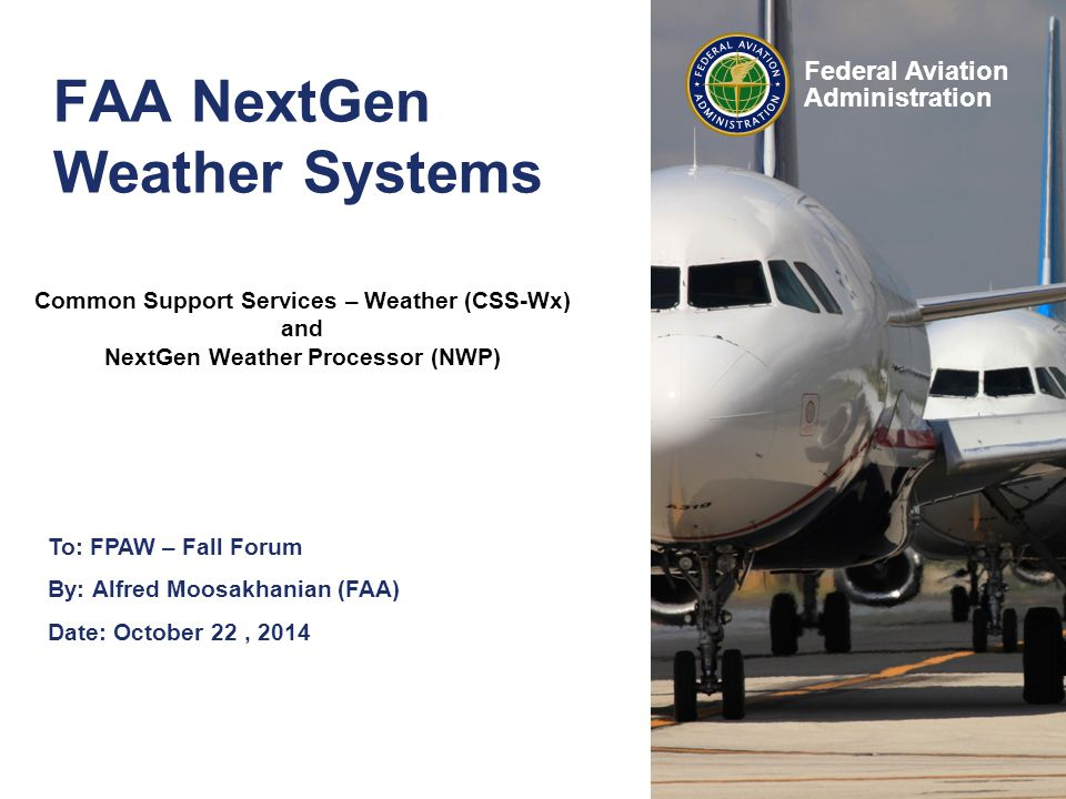Federal Aviation Administration FAA NextGen Weather Systems To: FPAW – Fall Forum By: Alfred Moosakhanian (FAA) Date: October 22, 2014 Common Support