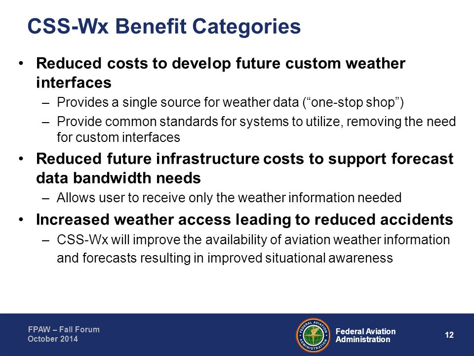 12 Federal Aviation Administration FPAW – Fall Forum October 2014 Reduced costs to develop future custom weather interfaces –Provides a single source