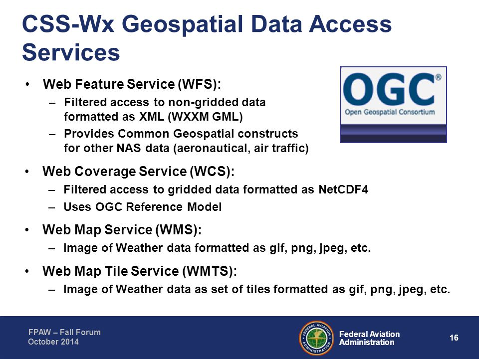 16 Federal Aviation Administration FPAW – Fall Forum October 2014 CSS-Wx Geospatial Data Access Services Web Feature Service (WFS): –Filtered access t