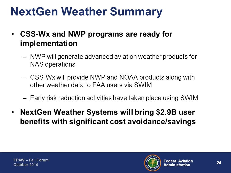 24 Federal Aviation Administration FPAW – Fall Forum October 2014 NextGen Weather Summary CSS-Wx and NWP programs are ready for implementation –NWP wi