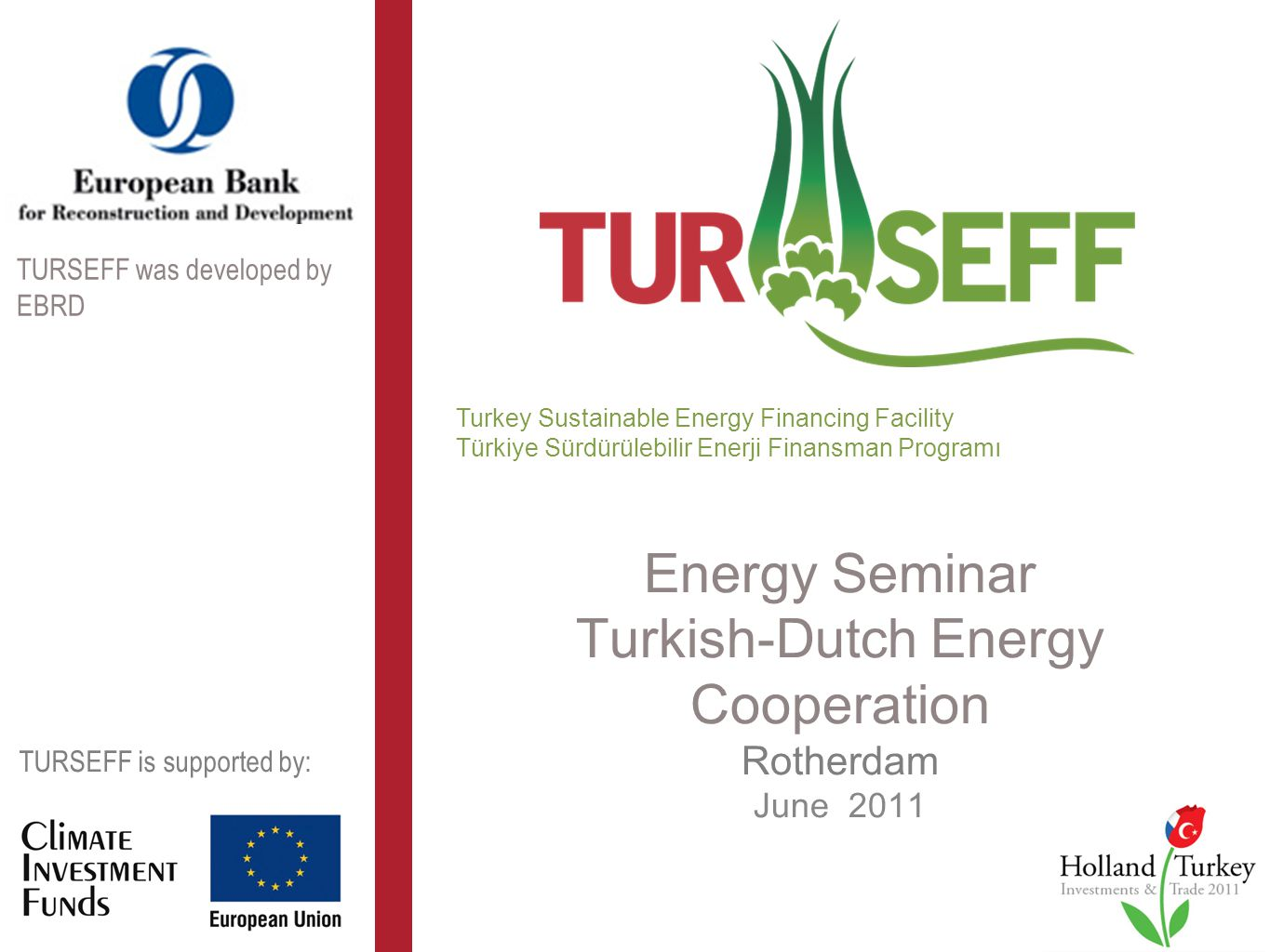 Energy Seminar Turkish-Dutch Energy Cooperation Rotherdam June 2011 Turkey Sustainable Energy Financing Facility Türkiye Sürdürülebilir Enerji Finansman Programı TURSEFF is supported by: TURSEFF was developed by EBRD