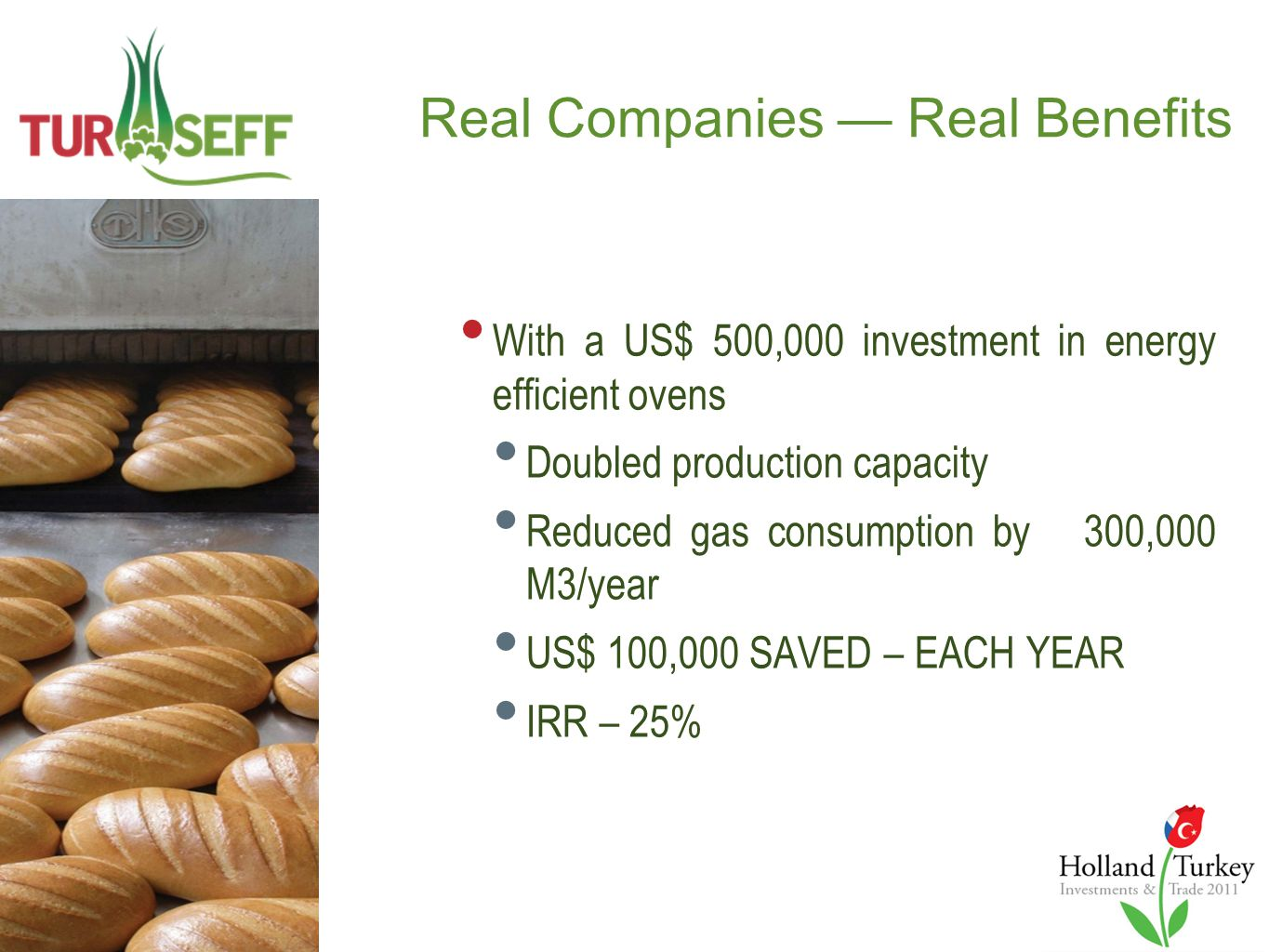 Real Companies — Real Benefits With a US$ 500,000 investment in energy efficient ovens Doubled production capacity Reduced gas consumption by 300,000 M3/year US$ 100,000 SAVED – EACH YEAR IRR – 25%