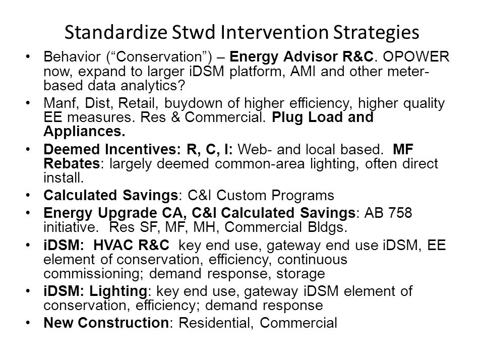 "Standardize Stwd Intervention Strategies Behavior (""Conservation"") – Energy Advisor R&C. OPOWER now, expand to larger iDSM platform, AMI and other met"