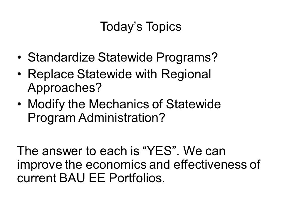 Today's Topics Standardize Statewide Programs? Replace Statewide with Regional Approaches? Modify the Mechanics of Statewide Program Administration? T