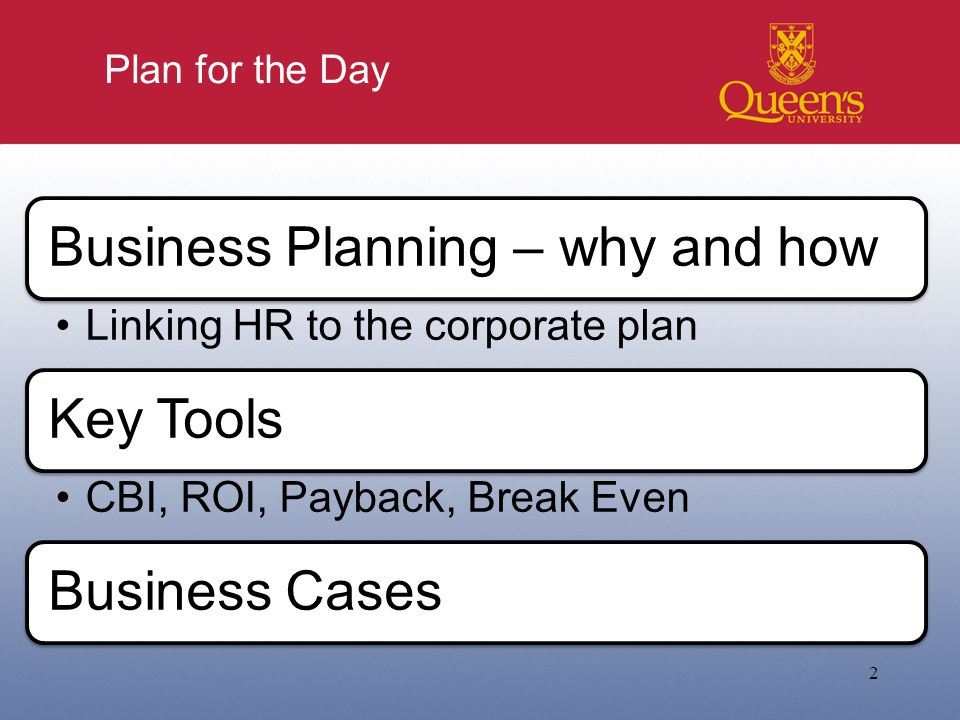 Plan for the Day 2 Business Planning – why and how Linking HR to the corporate plan Key Tools CBI, ROI, Payback, Break Even Business Cases