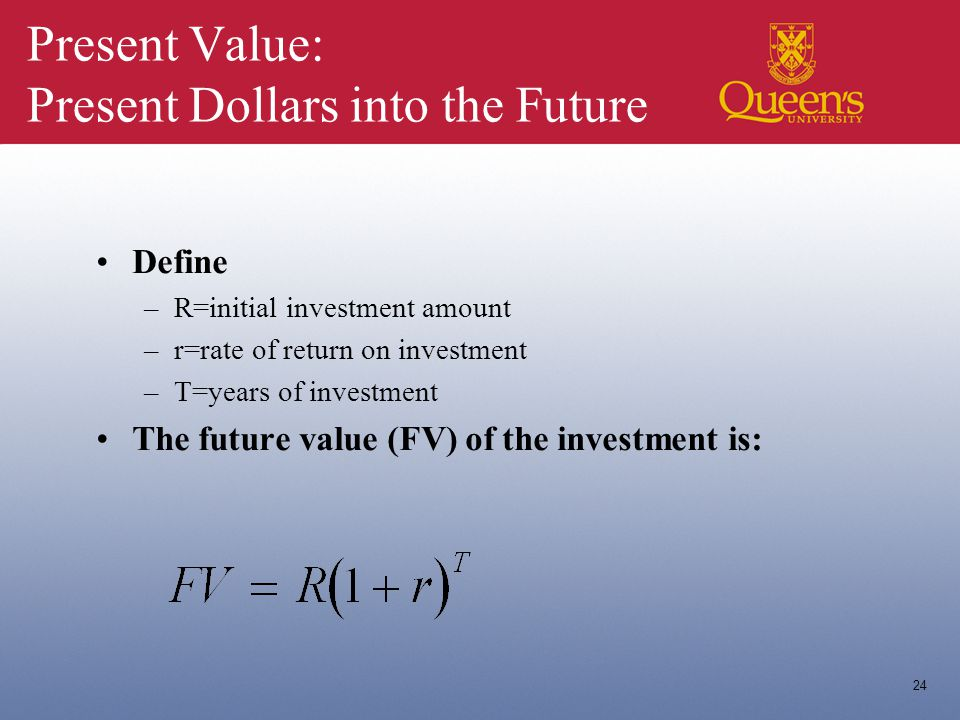 24 Present Value: Present Dollars into the Future Define –R=initial investment amount –r=rate of return on investment –T=years of investment The future value (FV) of the investment is:
