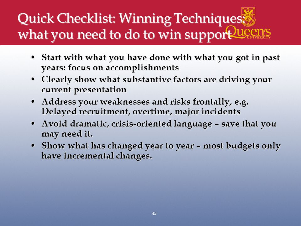 Quick Checklist: Winning Techniques: what you need to do to win support Start with what you have done with what you got in past years: focus on accomplishments Start with what you have done with what you got in past years: focus on accomplishments Clearly show what substantive factors are driving your current presentation Clearly show what substantive factors are driving your current presentation Address your weaknesses and risks frontally, e.g.
