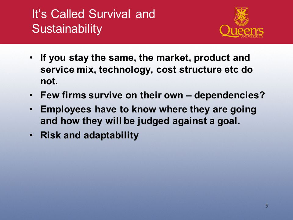 It's Called Survival and Sustainability If you stay the same, the market, product and service mix, technology, cost structure etc do not.