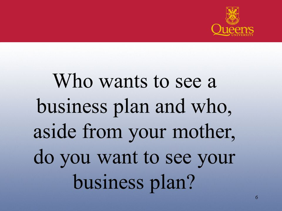 6 Who wants to see a business plan and who, aside from your mother, do you want to see your business plan