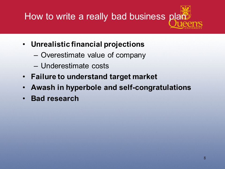 How to write a really bad business plan Unrealistic financial projections –Overestimate value of company –Underestimate costs Failure to understand target market Awash in hyperbole and self-congratulations Bad research 8