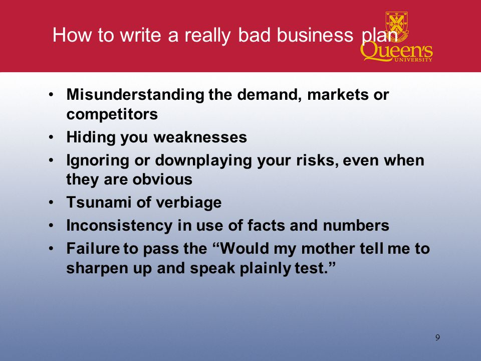 How to write a really bad business plan Misunderstanding the demand, markets or competitors Hiding you weaknesses Ignoring or downplaying your risks, even when they are obvious Tsunami of verbiage Inconsistency in use of facts and numbers Failure to pass the Would my mother tell me to sharpen up and speak plainly test. 9