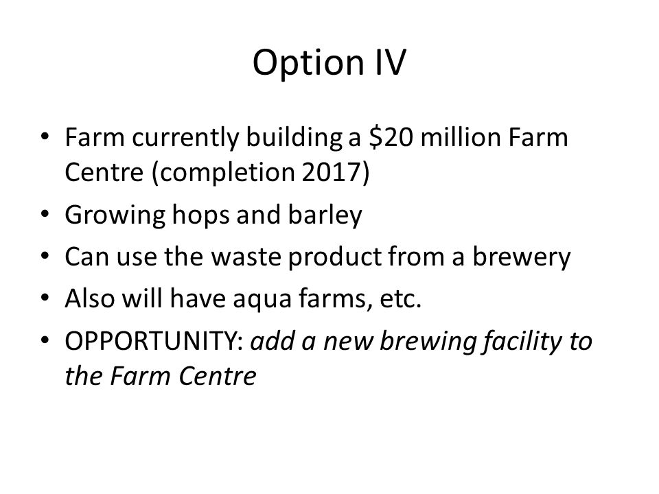Option IV Farm currently building a $20 million Farm Centre (completion 2017) Growing hops and barley Can use the waste product from a brewery Also will have aqua farms, etc.