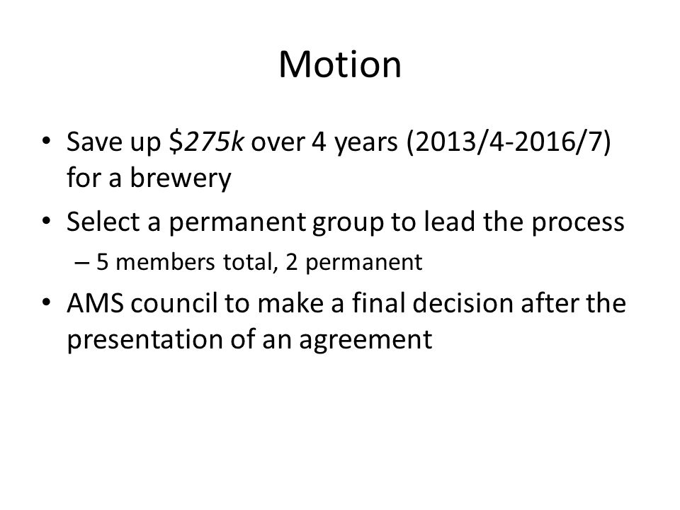 Motion Save up $275k over 4 years (2013/4-2016/7) for a brewery Select a permanent group to lead the process – 5 members total, 2 permanent AMS council to make a final decision after the presentation of an agreement