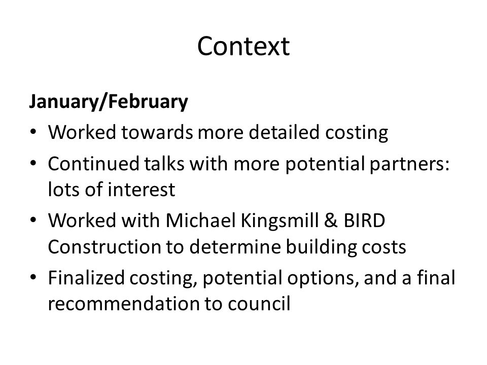 Context January/February Worked towards more detailed costing Continued talks with more potential partners: lots of interest Worked with Michael Kingsmill & BIRD Construction to determine building costs Finalized costing, potential options, and a final recommendation to council