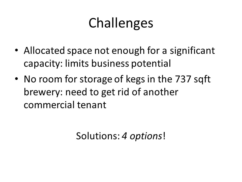 Challenges Allocated space not enough for a significant capacity: limits business potential No room for storage of kegs in the 737 sqft brewery: need to get rid of another commercial tenant Solutions: 4 options!