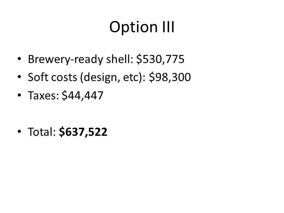 Option III Other costs/opportunity costs: Rent from 737 sqft brewing space: $36,850/yr Rent from 1300 sqft storage space: $65,000/yr 10yr payback of initial investment: $81,722/yr Total: $183,572/year (for a limited 1500 hL capacity brewery)
