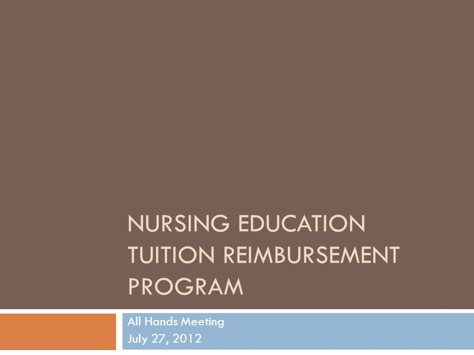 NURSING EDUCATION TUITION REIMBURSEMENT PROGRAM All Hands Meeting July 27, 2012