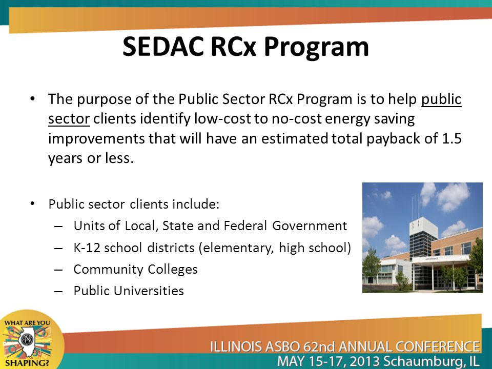 SEDAC RCx Program Eligibility is limited to existing public buildings that: – Receive electrical delivery service, regardless of supplier, from Ameren Illinois or ComEd.